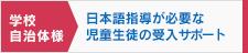 学校・自治体様 日本語指導が必要な児童生徒の受け入れサポート
